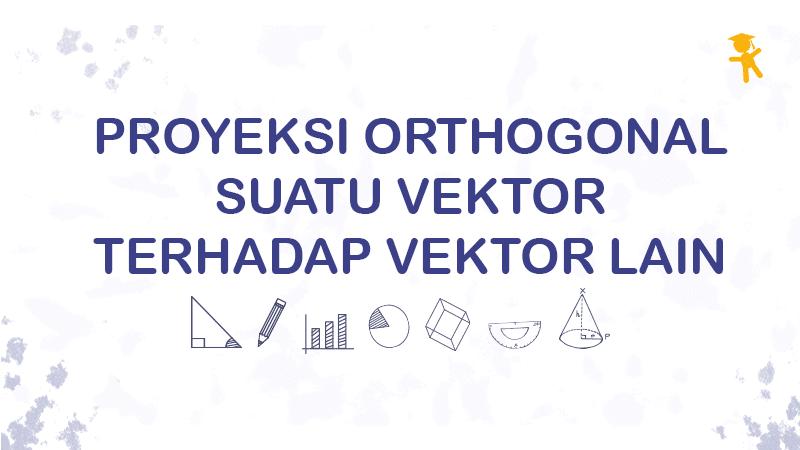 Proyeksi Orthogonal Suatu Vektor terhadap Vektor Lain